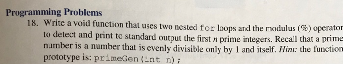 Programming Problems 18. Write a void function that uses two nested for loops and the modulus (%) operator to detect and print to standard output the first n prime integers. Recall that a prime number is a number that is evenly divisible only by 1 and itself. Hint: the function prototype is: primeGen (int n)i