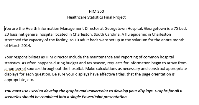 HIM 250 Healthcare Statistics Final Project You are the Health Information Management Director at Georgetown Hospital. Georgetown is a 75 bed, 20 bassinet general hospital located in Charleston, South Carolina. A flu epidemic in Charleston stretched the capacity of the facility, so 10 adult beds were set up in the solarium for the entire month of March 2014. statistics. As often happens during budget and tax season, requests for information begin to arrive from a number of sources throughout displays for each question. Be sure your displays have effective titles, that the page orientation is appropriate, etc. the hospital. Make calculations as necessary and construct appropriate You must use Excel to develop the graphs and PowerPoint to develop your displays. Graphs for all 6 scenarios should be combined into a single PowerPoint presentation.
