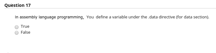 Question 17 In assembly language programming, You define a variable under the.data directive (for data section). True False