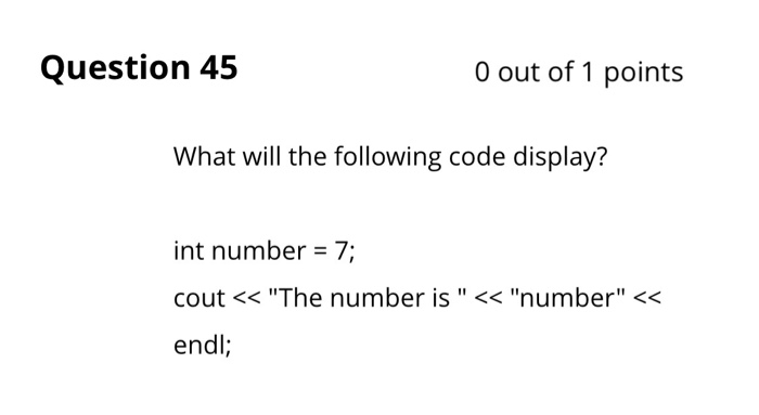 Question 45 0 out of 1 points What will the following code display? int number -7; cout <<The number is << number << endl
