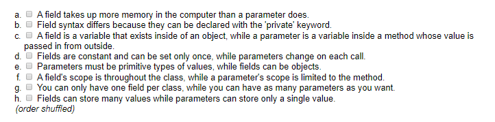 a.A field takes up more memory in the computer than a parameter does. b.Field syntax differs because they can be declared wit