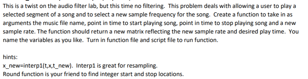 This is a twist on the audio filter lab, but this time no filtering. This problem deals with allowing a user to play a selected segment of a song and to select a new sample frequency for the song. Create a function to take in as arguments the music file name, point in time to start playing song, point in time to stop playing song and a new sample rate. The function should return a new matrix reflecting the new sample rate and desired play time. You name the variables as you like. Turn in function file and script file to run function. hints: x_new-interp1(t,x,t_new). Interp1 is great for resampling. Round function is your friend to find integer start and stop locations.