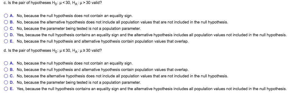 C. Is the pair of hypotheses Ho: µ< 30, HA: µ > 30 valid? O A. No, because the null hypothesis does not contain an equality sign. O B. No, because the alternative hypothesis does not include all population values that are not included in the null hypothesis. C. No, because the parameter being tested is not a population parameter. ?D Yes, because the null hypothesis contains an equality sign and the alternative hypothesis includes all population values not included in the null hypothesis. ( E. No, because the null hypothesis and alternative hypothesis contain population values that overlap dis the pair of hypotheses HO µ S 30, HA p23O valid? O A. O B. ° C. O D. 0 E. No, because the null hypothesis does not contain an equality sign. No, because the null hypothesis and alternative hypothesis contain population values that overlap No, because the alternative hypothesis does not include all population values that are not included in the null hypothesis. No, because the parameter being tested is not a population parameter Yes, because the null hypothesis contains an equality sign and the alternative hypothesis includes all population values not included in the null hypothesis