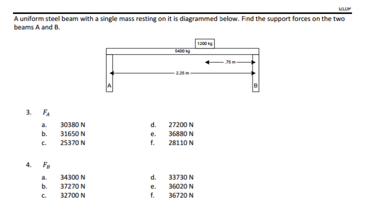 A uniform steel beam with a single mass resting on it is diagrammed below. Find the support forces on the two beams A and B. 1200 kg 75m 3. FA a. 30380 N b. 3165O N c. 25370 N d. 27200 N e. 36880 N f. 28110 N d. 33730 N e. 36020 N f. 36720 N a. 34300 N b 37270 N c. 32700 N