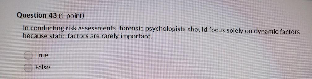 Question 43 (1 point) In conducting risk assessments, forensic psychologists should focus solely on dynamic factors because s