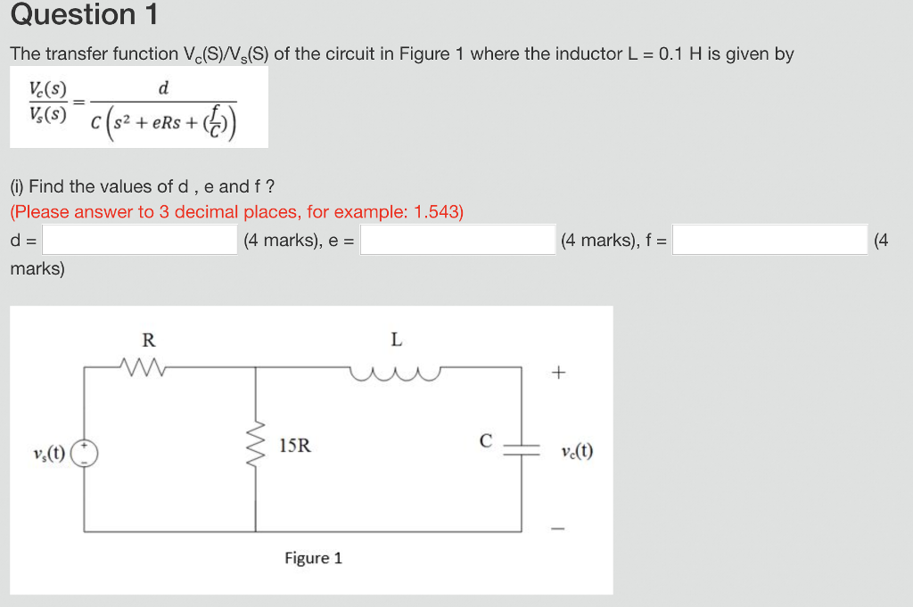 Question 1 The transfer function Vc(S)/Vs(S) of the circuit in Figure 1 where the inductor L 0.1 H is given by Ve(s) V(S) s2+eRs (0) Find the values of d, e and f? (Please answer to 3 decimal places, for example: 1.543) d= marks) (4 marks), e - (4 marks), f = (4 15R Figure 1