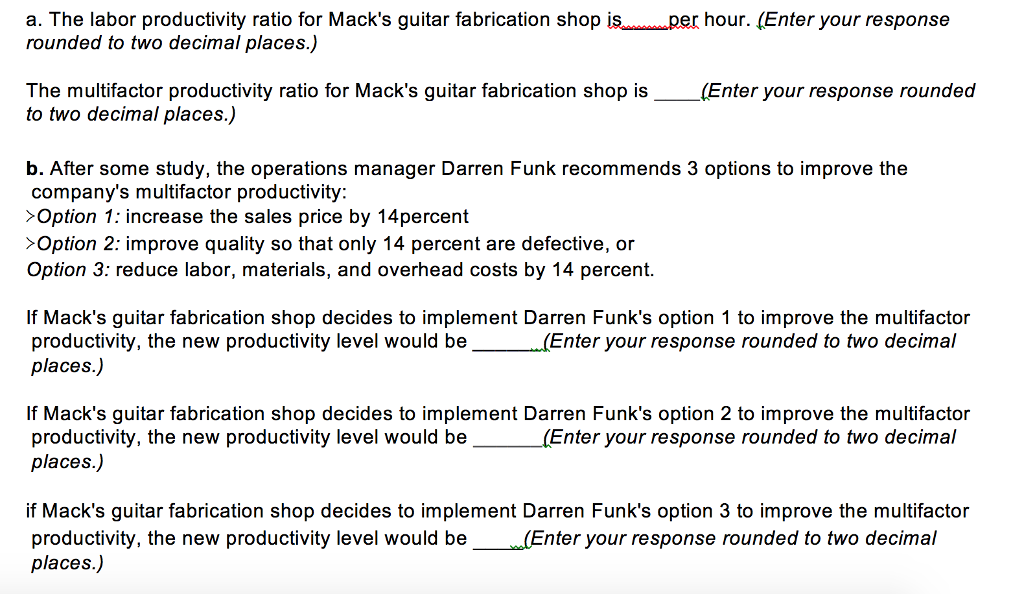a. The labor productivity ratio for Macks guitar fabrication shop i rounded to two decimal places.) r hour. (Enter your response The multifactor productivity ratio for Macks guitar fabrication shop is_ to two decimal places.) (Enter your response rounded b. After some study, the operations manager Darren Funk recommends 3 options to improve the companys multifactor productivity >Option 1: increase the sales price by 14percent >Option 2: improve quality so that only 14 percent are defective, or Option 3: reduce labor, materials, and overhead costs by 14 percent. If Macks guitar fabrication shop decides to implement Darren Funks option 1 to improve the multifactor productivity, the new productivity level would be places.) (Enter your response rounded to two decimal If Macks guitar fabrication shop decides to implement Darren Funks option 2 to improve the multifactor productivity, the new productivity level would be places.) Enter your response rounded to two decimal if Macks guitar fabrication shop decides to implement Darren Funks option 3 to improve the multifactor productivity, the new productivity level would be(Enter your response rounded to two decimal places.) evel would be Ee you