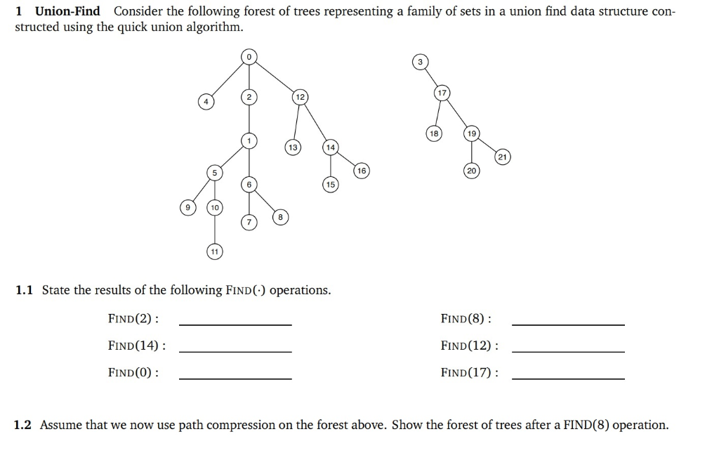 1 Union-Find Consider the following forest of trees representing a family of sets in a union find data structure con- structe