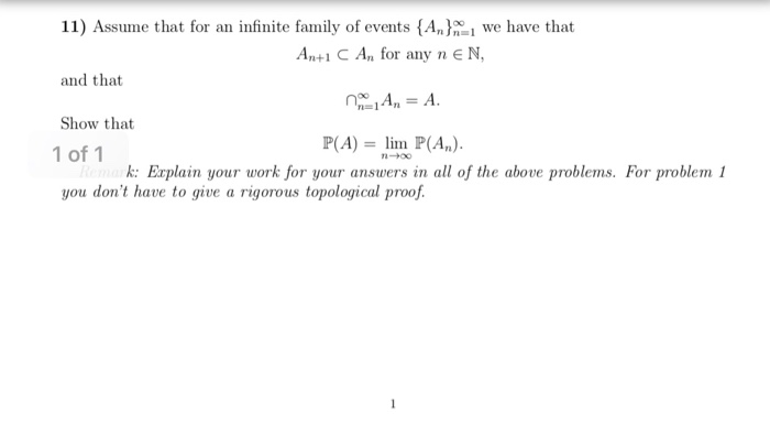 11) Assume that for an infinite family of events (Ann1 we have that AntI C An for any neN and that Show that 1 of 1 you dont have to give a rigorous topological proof. P(A)lm (A) -+00 r prokm