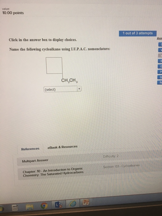 value: 10.00 points 1 out of 3 attempts Click in the answer box to display choices Ass Name the following cycloalkane using L