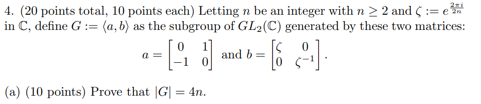 2Ti 2n 4. (20 points total, 10 points each) Letting n be an integer with n 〉 2 and 〈 := e in C, define G (a, b) as the subgroup of GL2(C) generated by these two matrices: 1 0 0 (a) (10 points) Prove that G 4n