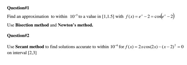 Question#1 Find an approximation to within 10 to a value in [1,1.5] with f(x)e 2 co2 Use Bisection method and Newtons method. Question#2 Use Secant method to find solutions accurte to within 10-6 for f(x) = 2xcos(2x)-(x-2)2 = 0 on interval [2,3]