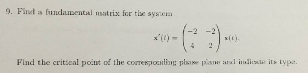 9. Find a fundamental matrix for the system x(t) x(t) Find the critical point of the corresponding phase plane and indicate its type.