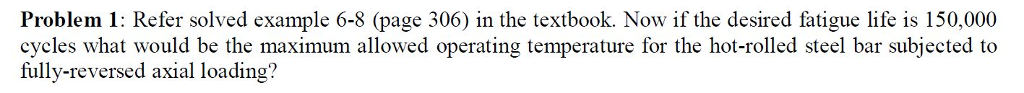 Problem 1: Refer solved example 6-8 (page 306) in the textbook. Now if the desired fatigue life is 150 000 cycles what would be the maximum allowed operating temperature for the hot-rolled steel bar subjected to fully-reversed axial loading?