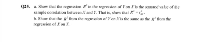 Q25. a. Show that the regression R in the regression of Yon ris the squared value of the sample comelation between Xand y That is, show that Ra b. Show that the R from the regression of Yon ris the same as the R from the regression of Xon Y.