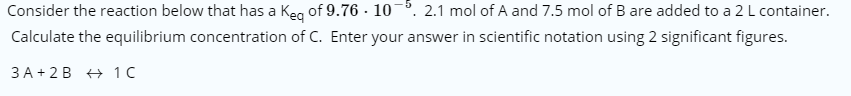 Consider the reaction below that has a Keg of 9.76 - 105. 2.1 mol of A and 7.5 mol of B are added to a 2 L container. Calculate the equilibrium concentration of C. Enter your answer in scientific notation using 2 significant figures.
