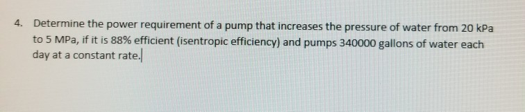 Determine the power requirement of a pump that increases the pressure of water from 20 kPa to 5 MPa, if it is 88% efficient (isentropic efficiency) and pumps 340000 gallons of water each day at a constant rate. 4.
