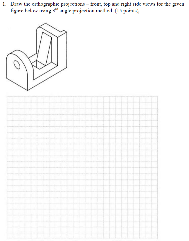 1. Draw the orthographic projections-front, top and right side views for the givern figure below using 3d angle projection method. (15 points)
