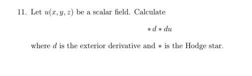 11. Let u(x, y, z) be a scalar field. Calculate *d du where d is the exterior derivative and is the Hodge star