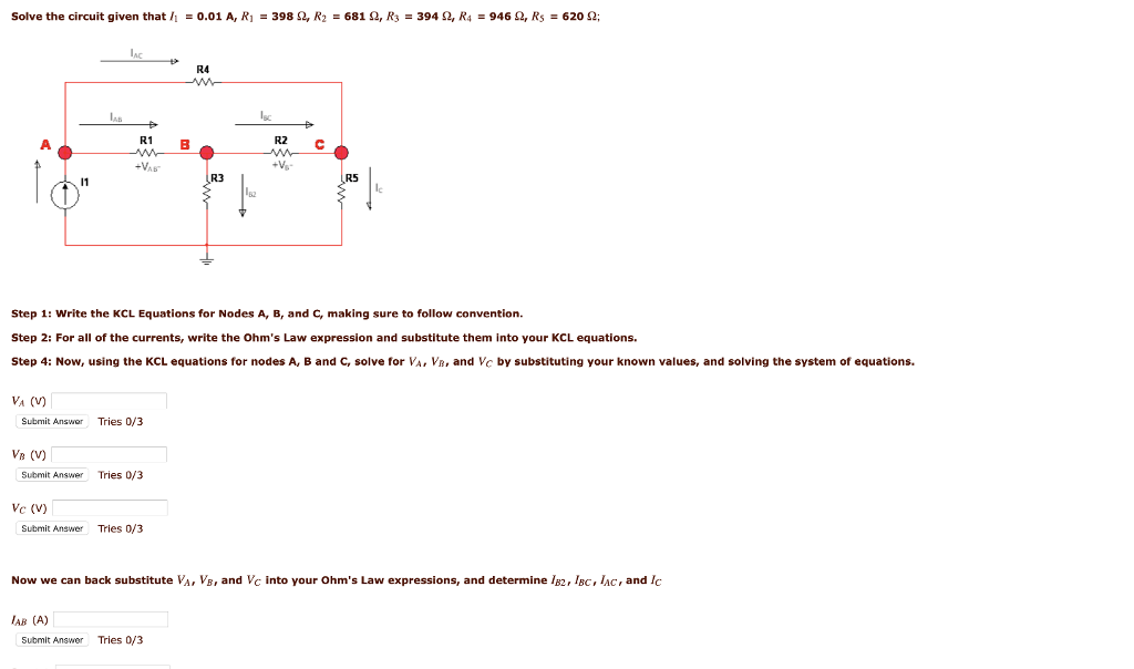 Solve the circuit given that h = 0.01 A, R1 398 Ω, K2 = 681 Ω, R3 = 394 Ω, R4 = 946 Ω, R5 620 Ω; R4 lsc R1 E R2 С R3 R5 le 82 Step 1: write the KCL Equations for Nodes A, B, and c, making sure to follow convention. Step 2: For all of the currents, write the Ohms Law expression and substitute them into your KCL equations. Step 4: Now, using the KCL equations for nodes A, B and C, solve for VA, VB, and Vc by substituting your known values, and solving the system of equations. VA V) Submit Answer Tries 0/3 VB (V) Submit Answer Tries 0/3 Vc (V) Submit Answer Tries 0/3 Now we can back substitute VA, VE, and Vc into your Ohms Law expressions, and determine B2, IBc, IAC, and Ic AB (A) Submit Answer Tries 0/3