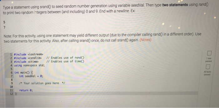 Type a statement using srand0 to seed random number generation using variable seedVal. Then type two statements using rando to print two random integers between (and including) 0 and 9. End with a newline. Ex Note: For this activity, using one statement may yield different output (due to the compiler calling rand) in a different order). Use two statements for this activity Also, after calling srand0 once, do not call srand0 again. (Notes) 1 #include <iostream> 2 #include <cstdlìb> // Enables use of rand() 3 #include <ctine> // Enables use of time() 4 using namespace std; 1 test passed 6 int mainO All bests 7 int seedVal -; 9 Your solution goes here 10 11 return 8; 12