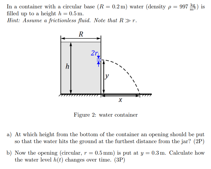 In a container with a circular base (R = 0.2 m) water (density ρ = 997 filled up to a height h 0.5m Hint:Assume a frictionless fluid. Note that R. ) is Im Figure 2: water container a) At which height from the bottom of the container an opening should be put so that the water hits the ground at the furthest distance from the jar? (2P) b) Now the opening (circular, r0.5 ) is put at y 0.3m. Calculate how the water level h(t) changes over time. (3P)