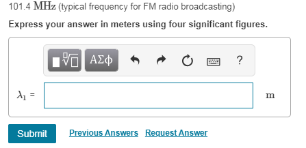 01.4 MHz (typical frequency for FM radio broadcasting) Express your answer in meters using four significant figures. four significant figures Previous Answers Request Answer