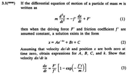 3.1 If the differential equation of motion of a particle of mass m is written as dx dt dx dt then when the driving force Fand friction coefficient f are assumed constant, a solution exists in the form x=Ae-kt + Bt + C Assuming that velocity dxldt and position x are both zero at time zero, obtain expressions for A, B, C, and k. Show that velocity dx/dt is dx F 云711-exp(- dt f ml