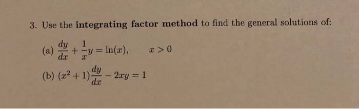 3. Use the integrating factor method to find the general solutions of: dy 1 (a) da + 폿y = ln(z), > 0 dy (b) (x2 + 1) -2xy = 1 dar
