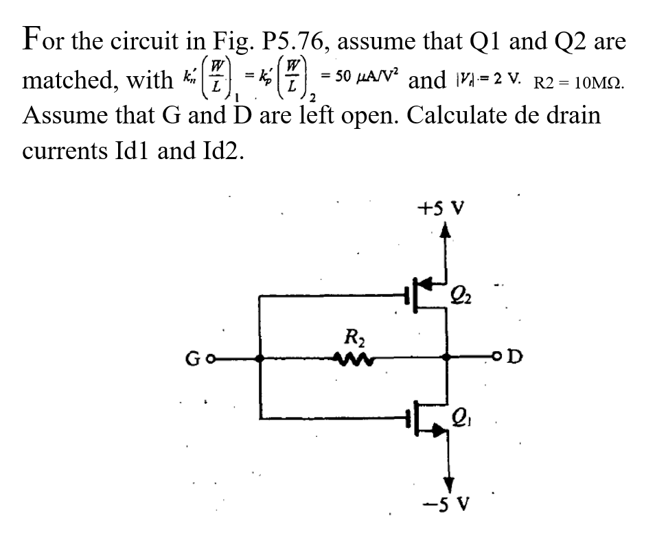 For the circuit in Fig. P5.76, assume that Q1 and Q2 are matched, with K(F),一咂),-sw. and n-2 v R2-10Ma Assume that G and D are left open. Calculate de drain currents Id1 and Id2. +5 V 2 -5 V