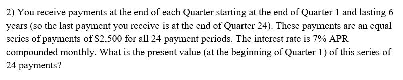 2) You receive payments at the end of each Quarter starting at the end of Quarter 1 and lasting 6 years (so the last payment