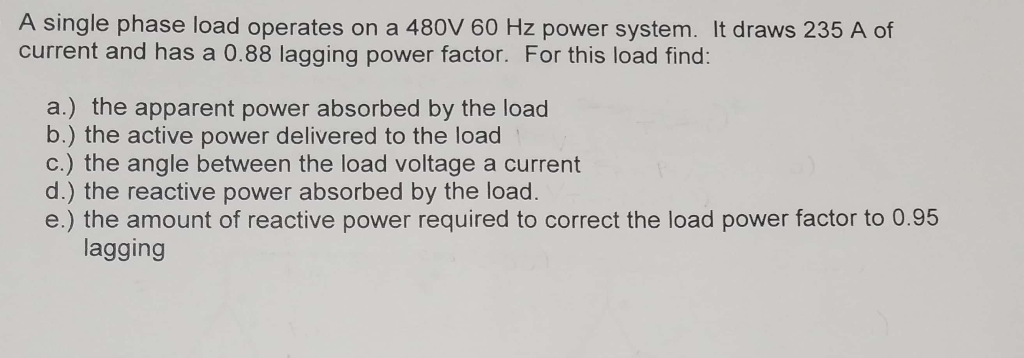 A single phase load operates on a 480V 60 Hz power system. It draws 235 A of current and has a 0.88 lagging power factor. For