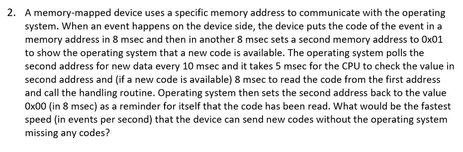 2. A memory-mapped device uses a specific memory address to communicate with the operating system. When an event happens on the device side, the device puts the code of the event in a memory address in 8 msec and then in another 8 msec sets a second memory address to 0x01 to show the operating system that a new code is available. The operating system polls the second address for new data every 10 msec and it takes 5 msec for the CPU to check the value in second address and (if a new code is available) 8 msec to read the code from the first address and call the handling routine. Operating system then sets the second address back to the value 0x00 (in 8 msec) as a reminder for itself that the code has been read. What would be the fastest speed (in events per second) that the device can send new codes without the operating system missing any codes?