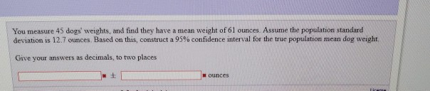 You measure 45 dogs weights, and find they have a mean weight of 61 ounces. Assume the population standard deviation is 12.7 ounces Based on this, construct a 95% confidence interval for the true population mean dog weight Give your answers as decimals, to two places ounces