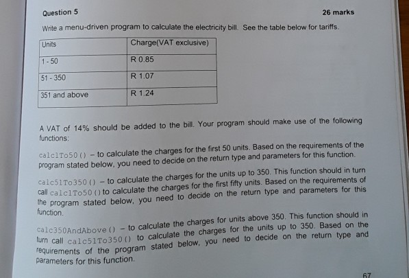 Question 5 Write a menu-driven program to calculate the electricity bill. See the table below for tariffs. Units 26 markS Charge(VAT exclusive) R 0.85 R 1.07 R 1.24 1-50 51-350 351 and above A VAT of 14% should be added to the bill. Your program should make use of the following functions calci To 50 ( )-to calculate the charges for the first 50 units. Based on the requirements of the program stated below, you need to decide on the return type and parameters for this function. calc51To350 () -to calculate the charges for the units up to 350. This function should in turn call calclTo50 () to calculate the charges for the first fifty units. Based on the requirements of the ne program stated below, you need to decide on the return type and parameters for this function c350AndAbove - to calculate the charges for units above 350. This function call calc51To350 ) to calculate the charges for the units up to 350. Bas rements of the program stated below, you need to decide on the return alc350AndAbove O) turn call cal re type and parameters for this function 67