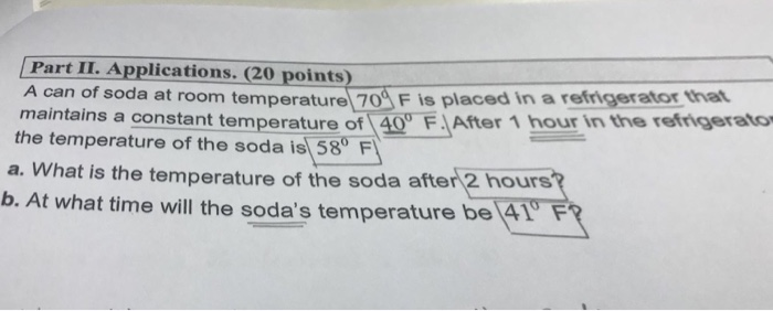 Part II. Applications. (20 points) A can of soda at room temperature 70 F Is placed in a refrigerator that maintains a constant temperature of 40 FAfter 1 hour in the refigerato the temperature of the soda is 58 F a. What is the temperature of the soda after 2 hours b. At what time will the sodas temperature be 41 F