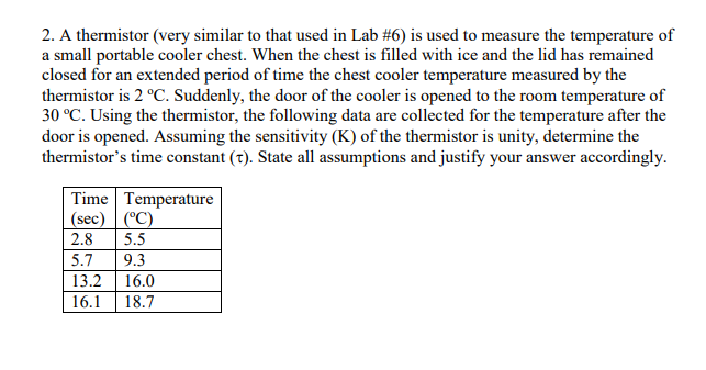 2. A thermistor (very similar to that used in Lab #6) is used to measure the temperature of a small portable cooler chest. When the chest is filled with ice and the lid has remained closed for an extended period of time the chest cooler temperature measured by the thermistor is 2 °C. Suddenly, the door of the cooler is opened to the room temperature of 30 °C. Using the thermistor, the following data are collected for the temperature after the door is opened. Assuming the sensitivity (K) of the thermistor is unity, determine the thermistors time constant (t). State all assumptions and justify your answer accordingly. Time Temperature sec 2.8 5.5 5.7 9.3 13.2 16.0 16.1 18.7