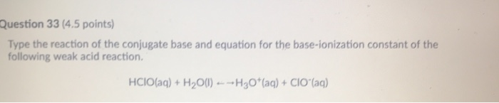 Question 33 (4.5 points) Type the reaction of the conjugate base and equation for the base-ionization constant of the following weak acid reaction. HCIOlag)+ H2O0)H3O(a)+CIO (ag