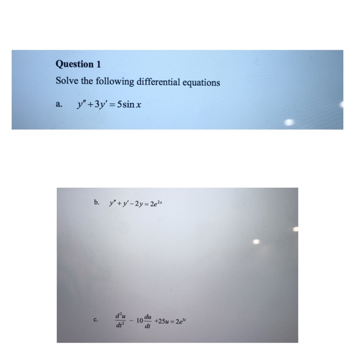Question 1 Solve the following differential equations a. y +3y Sin x c, d u 10 +25u m2ese dt