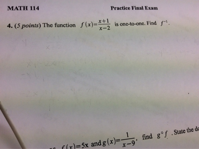 MATH 114 Practice Final Exam f(x)- x+1 x-2 4. (5 points) The function is one-to-one. Find f- .State the do find goj f(x) ( r)=5x andg(x)--,