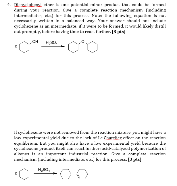 4. Dichyclohexyl ether is one potential minor product that could be formed during your reaction. Give a complete reaction mechanism (including intermediates, etc.) for this process. Note: the following equation is not necessarily written in a balanced way. Your answer should not include cyclohexene as an intermediate: if it were to be formed, it would likely distill out promptly, before having time to react further. [3 pts] OH H2SO4 2 If cyclohexene were not removed from the reaction mixture, you might have a low experimental yield due to the lack of Le Chatelier effect on the reaction equilibrium. But you might also have a low experimental yield because the cyclohexene product itself can react further: acid-catalyzed polymerization of alkenes is an important industrial reaction. Give a complete reaction mechanism (including intermediate, etc.) for this process. [3 pts] H2SO4
