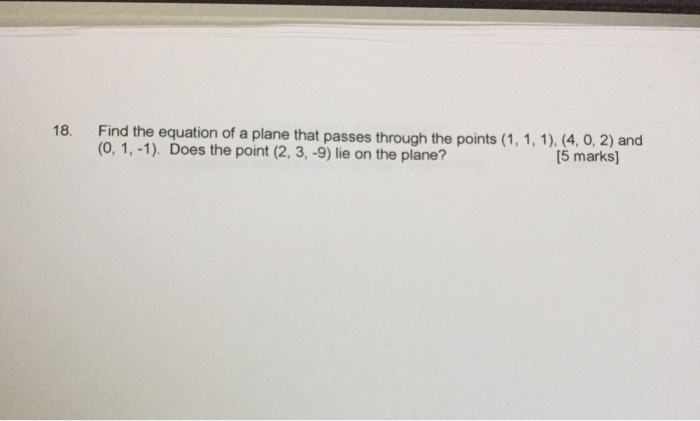 18. Find the equation of a plane that passes through the (1, 1,1), (4, o, 2) and points (0, 1,-1). Does the point (2, 3, -9) lie on the plane? [5 marks]
