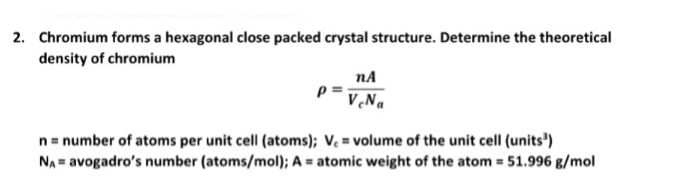 Chromium forms a hexagonal close packed crystal structure. Determine the theoretical density of chromium 2. nA n number of atoms per unit cell (atoms): Ve volume of the unit cell (units) Na= avogadros number (atoms/mol); A = atomic weight of the atom: 51.996 g/mol
