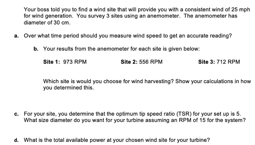 Your boss told you to find a wind site that will provide you with a consistent wind of 25 mph diameter of 30 cm. Over what time period should you measure wind speed to get an accurate reading? for wind generation. You survey 3 sites using an anemometer. The anemometer has a. b. Your results from the anemometer for each site is given below Site 1: 973 RPM Site 2: 556 RPM Site 3: 712 RPM Which site is would you choose for wind harvesting? Show your calculations in how you determined this. For your site, you determine that the optimum tip speed ratio (TSR) for your set up is 5. What size diameter do you want for your turbine assuming an RPM of 15 for the system? c. d. What is the total available power at your chosen wind site for your turbine?