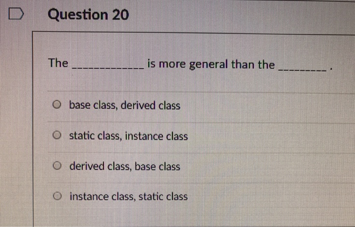 Question 20 The -oo-mm is more general than the O base class, derived class O static class, instance class O derived class, base class instance class, static class