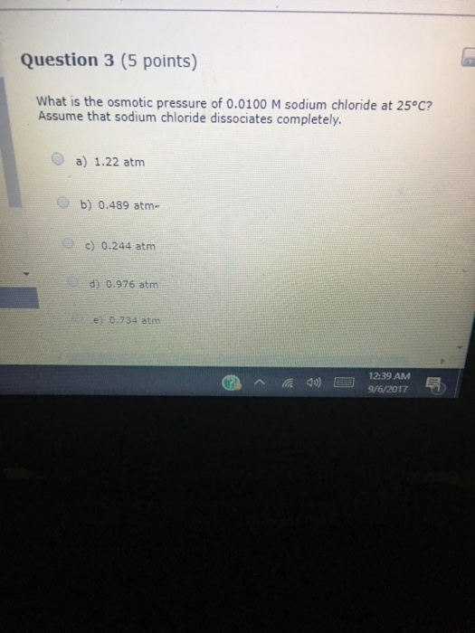 Question 3 (5 points) What is the osmotic pressure of o.0100 M sodium chloride at 25°C? Assume that sodium chloride dissociates completely O a) 1.22 atm b) 0.489 atm. c) 0.244 atm d) 0.976 atm e) 0.734 atm 12:39 AM d)9/6/2017
