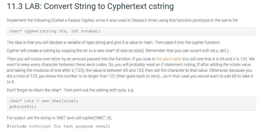 11.3 LAB: Convert String to Cyphertext cstring Implement the following (Called a Ceasar Cypher, since it was used in Ceasars time) using this function prototype in the same file char* cypher (string str, int rotate) The idea is that you will declare a variable of type string and give it a value in main. Then pass it into the cypher function Cypher will create a cstring by copying the str to a new char* of size str.size0. Remember that you can covert with str.c.str() Then you will rotate ever letter by an amount passed into the function. If you look at the asci table You will see that A is 65 and z is 122. We want to keep every character between these ascii codes. So, you will probably need an if statement noting: If after adding the rotate value and taking the modulus of one after z (123), the value is between 65 and 123, then set the character to that value. Otherwise, because you did a mod of 123, you know the number is no larger than 122 (then goes back to zero)..so in that case you would want to add 65 to take it to A. Dont forget to return the char*. Then print out the cstring with puts. e.g char cstr new char[sizel; puts (cstr) For output, set the string to ABC and call cypher(ABC, 0) #include <cstring> for test purpose result
