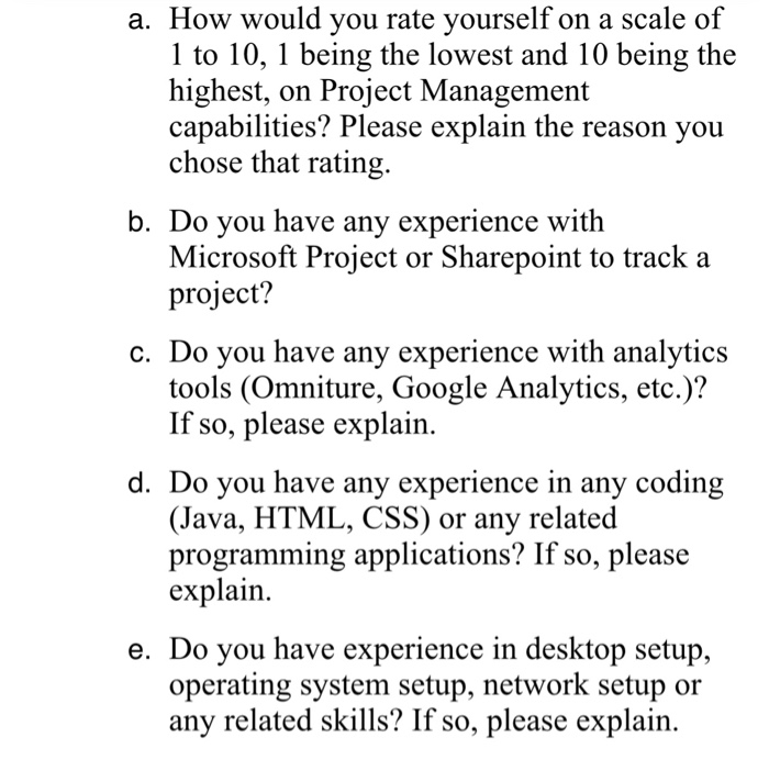 a. How would you rate vourself on a scale of 1 to 10, 1 being the lowest and 10 being the highest, on Project Management capabilities? Please explain the reason you chose that rating b. Do vou have any experience with Microsoft Project or Sharepoint to track a project? c. Do you have any experience with analytics tools (Omniture, Google Analytics, etc.)? If so, please explain d. Do you have any experience in any coding (Java, HTML, CSS) or any related programming applications? If so, please explain e. Do you have experience in desktop setup, operating system setup, network setup or any related skills? If so, please explain