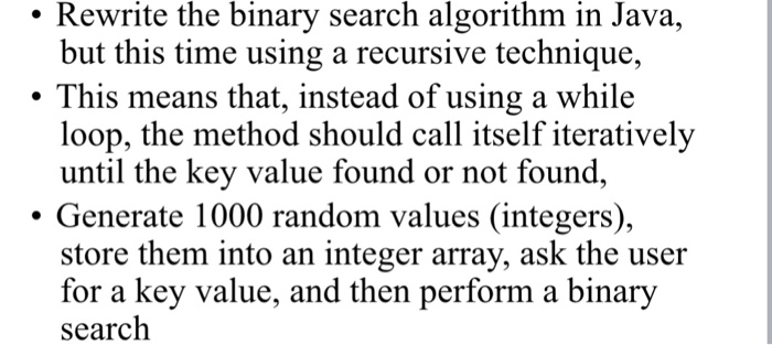 . Rewrite the binary search algorithm in Java, but this time using a recursive technique, This means that, instead of using a while loop, the method should call itself iteratively until the key value found or not found, . Generate 1000 random values (integers), store them into an integer array, ask the user for a key value, and then perform a binary search