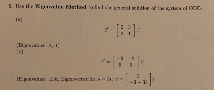 6. Use the Eigenvalue Method to find the general solution of the system of ODEs: (Eigenvalues: 4,-1) (Eigenvalues: ±31, Eigenvector for λ = 3: u--3-3; 3,Eigenvector forA.. [-3231]) (Eigenvalues: 3- 3i